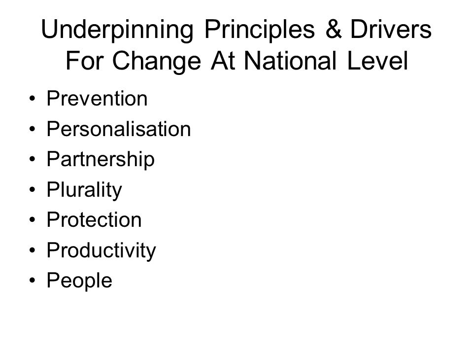 Underpinning Principles & Drivers For Change At National Level Prevention Personalisation Partnership Plurality Protection Productivity People