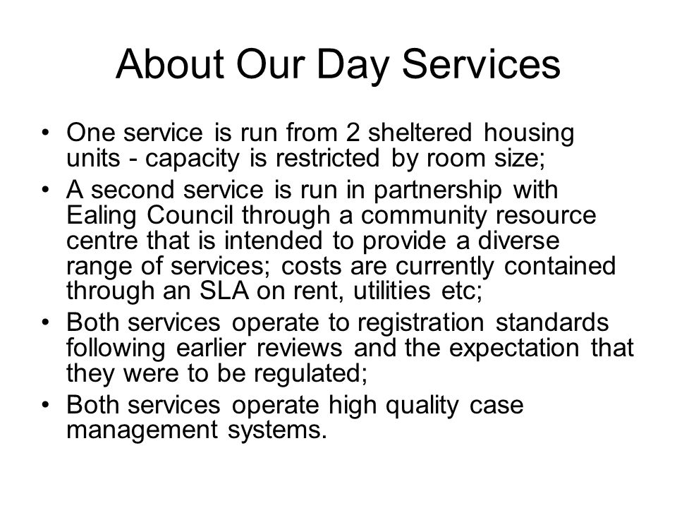 About Our Day Services One service is run from 2 sheltered housing units - capacity is restricted by room size; A second service is run in partnership with Ealing Council through a community resource centre that is intended to provide a diverse range of services; costs are currently contained through an SLA on rent, utilities etc; Both services operate to registration standards following earlier reviews and the expectation that they were to be regulated; Both services operate high quality case management systems.