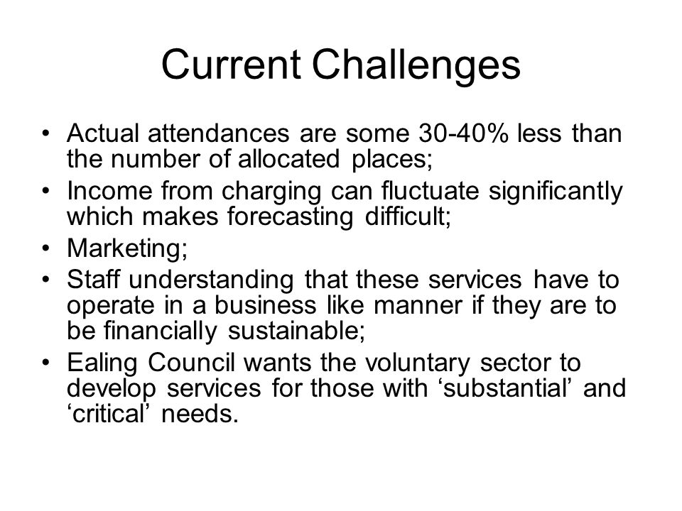 Current Challenges Actual attendances are some 30-40% less than the number of allocated places; Income from charging can fluctuate significantly which makes forecasting difficult; Marketing; Staff understanding that these services have to operate in a business like manner if they are to be financially sustainable; Ealing Council wants the voluntary sector to develop services for those with substantial and critical needs.
