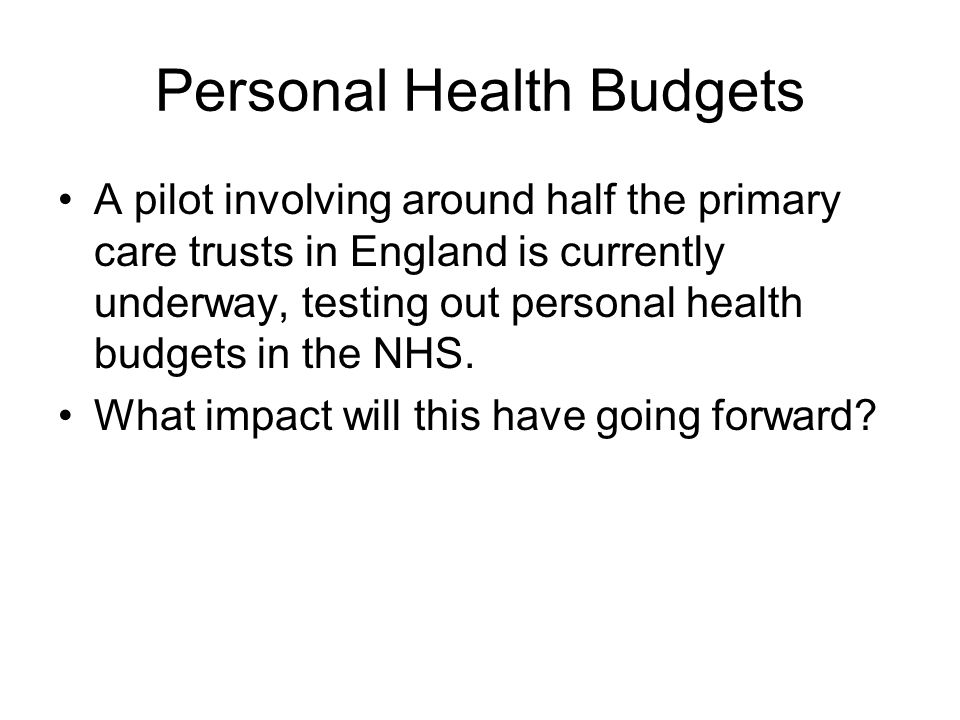 Personal Health Budgets A pilot involving around half the primary care trusts in England is currently underway, testing out personal health budgets in the NHS.