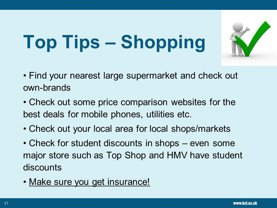 17 Top Tips – Shopping Find your nearest large supermarket and check out own-brands Check out some price comparison websites for the best deals for mobile phones, utilities etc.