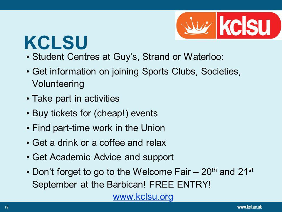 18 KCLSU Student Centres at Guys, Strand or Waterloo: Get information on joining Sports Clubs, Societies, Volunteering Take part in activities Buy tickets for (cheap!) events Find part-time work in the Union Get a drink or a coffee and relax Get Academic Advice and support Dont forget to go to the Welcome Fair – 20 th and 21 st September at the Barbican.
