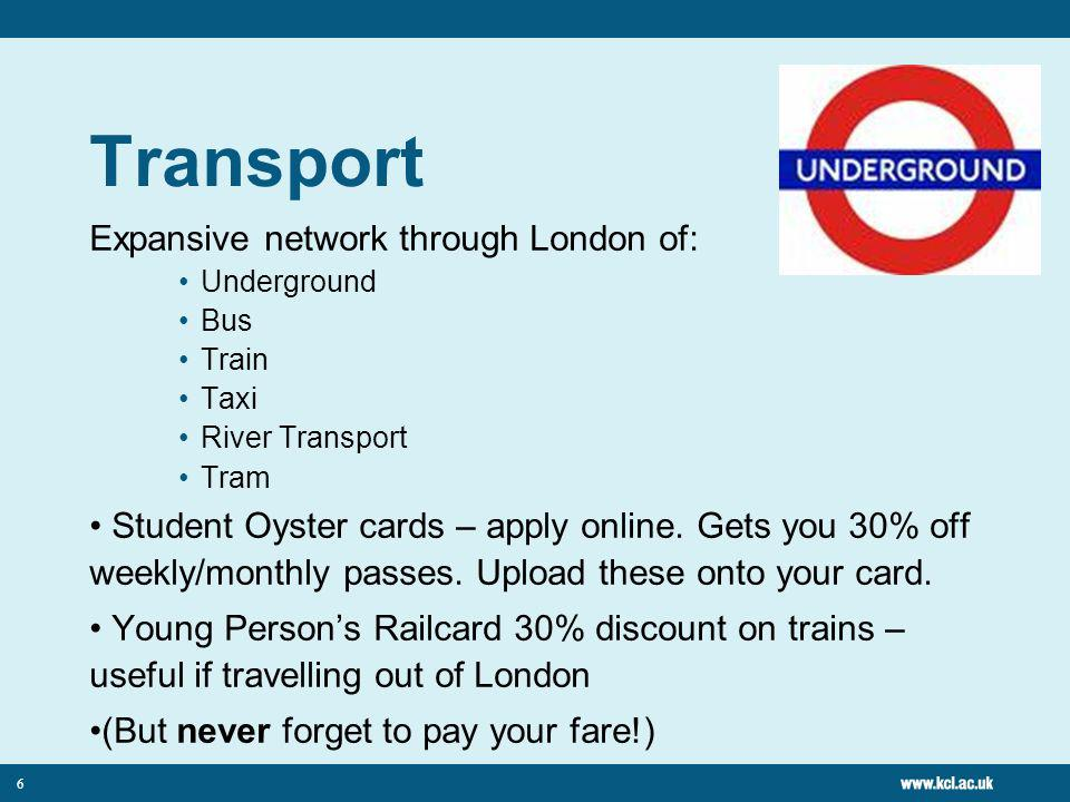 6 Transport Expansive network through London of: Underground Bus Train Taxi River Transport Tram Student Oyster cards – apply online.