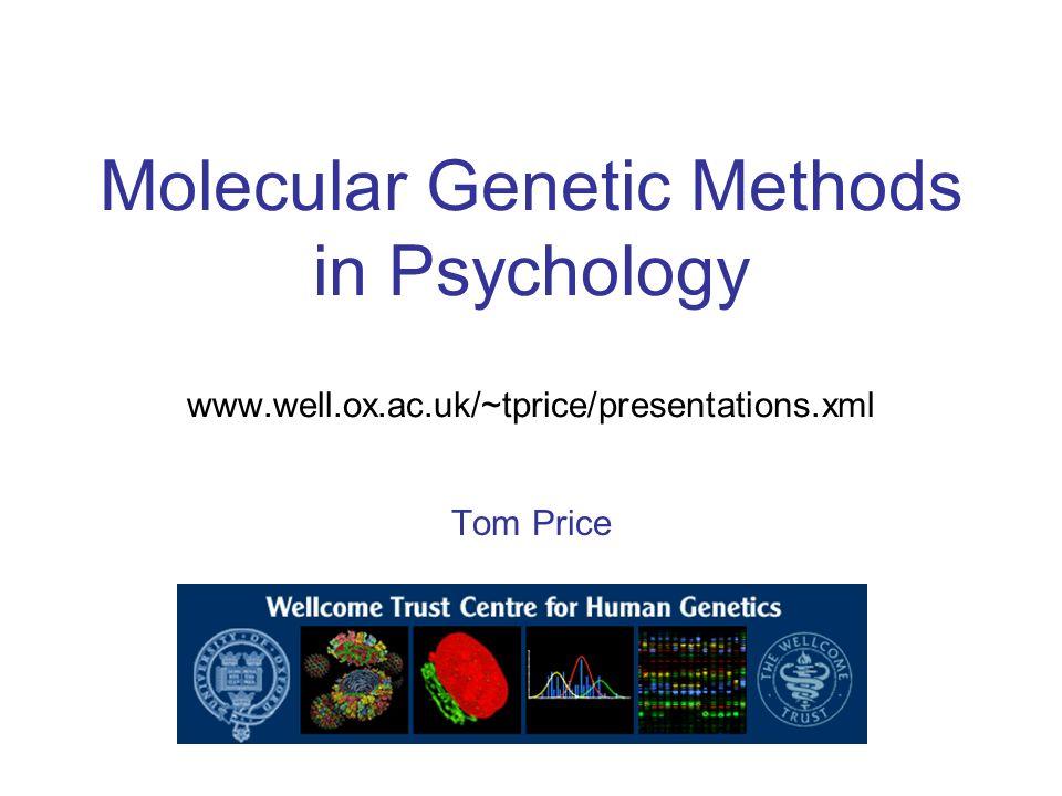 Molecular Genetic Methods in Psychology www.well.ox.ac.uk/~tprice/presentations.xml Tom Price