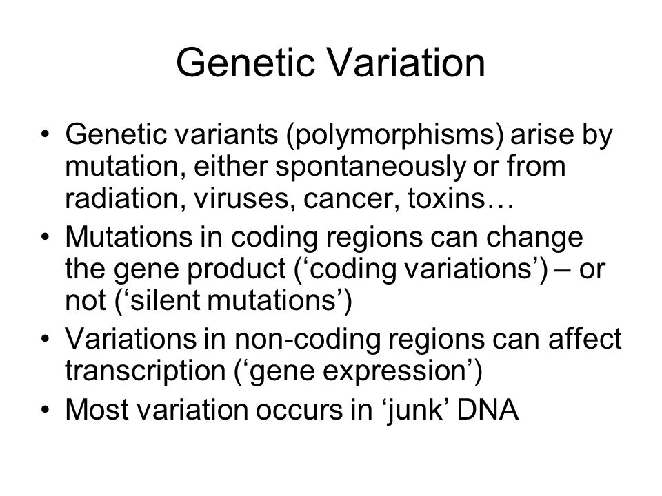 Genetic Variation Genetic variants (polymorphisms) arise by mutation, either spontaneously or from radiation, viruses, cancer, toxins… Mutations in co