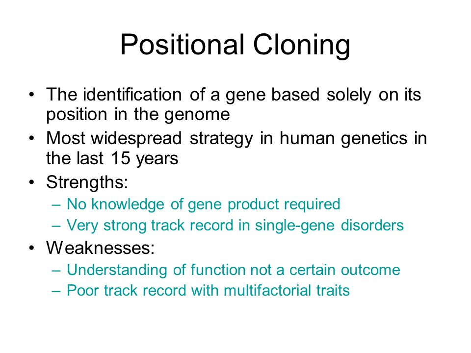 Positional Cloning The identification of a gene based solely on its position in the genome Most widespread strategy in human genetics in the last 15 y