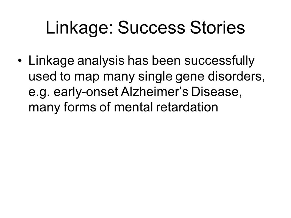 Linkage: Success Stories Linkage analysis has been successfully used to map many single gene disorders, e.g. early-onset Alzheimers Disease, many form