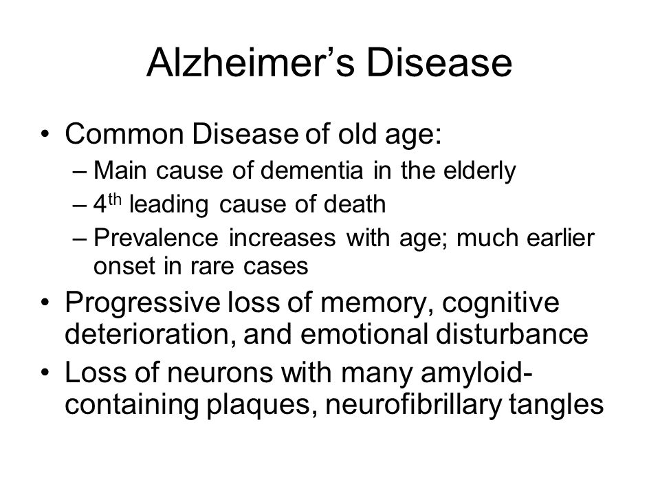 Alzheimers Disease Common Disease of old age: –Main cause of dementia in the elderly –4 th leading cause of death –Prevalence increases with age; much