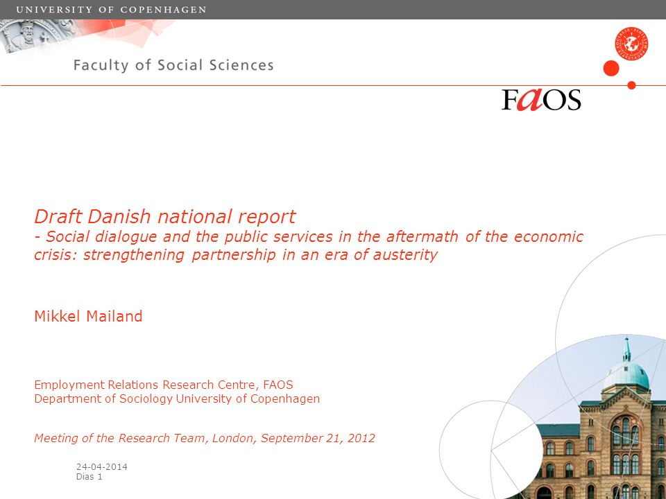 Dias 1 Draft Danish national report - Social dialogue and the public services in the aftermath of the economic crisis: strengthening partnership in an era of austerity Mikkel Mailand Employment Relations Research Centre, FAOS Department of Sociology University of Copenhagen Meeting of the Research Team, London, September 21, 2012