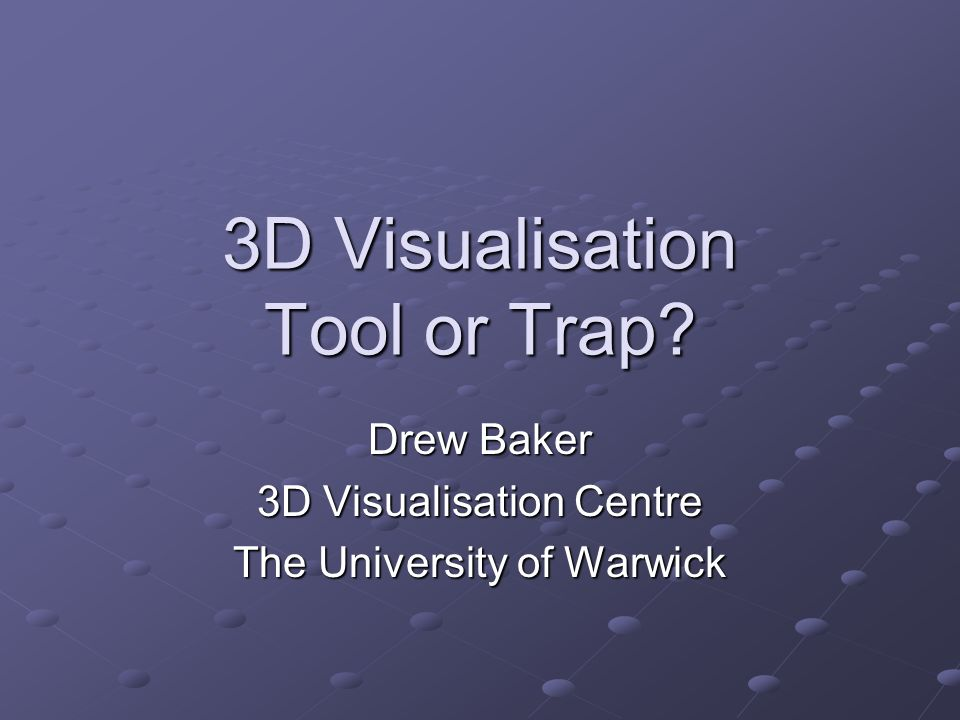 3D Visualisation Tool or Trap? Drew Baker 3D Visualisation Centre The University of Warwick