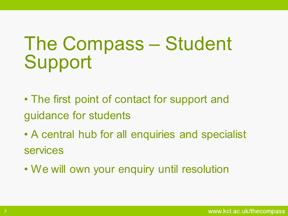 www.kcl.ac.uk/thecompass 2 The Compass – Student Support The first point of contact for support and guidance for students A central hub for all enquiries and specialist services We will own your enquiry until resolution