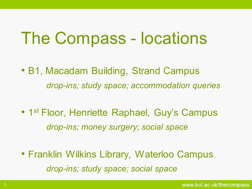 www.kcl.ac.uk/thecompass 3 The Compass - locations B1, Macadam Building, Strand Campus drop-ins; study space; accommodation queries 1 st Floor, Henriette Raphael, Guys Campus drop-ins; money surgery; social space Franklin Wilkins Library, Waterloo Campus drop-ins; study space; social space