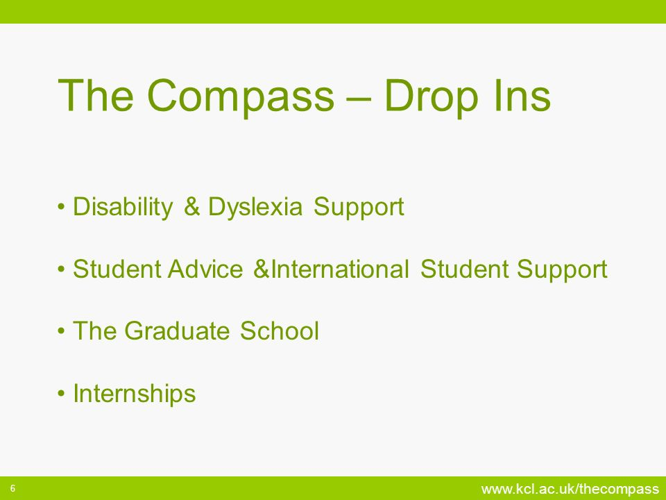 www.kcl.ac.uk/thecompass 6 Disability & Dyslexia Support Student Advice &International Student Support The Graduate School Internships The Compass – Drop Ins