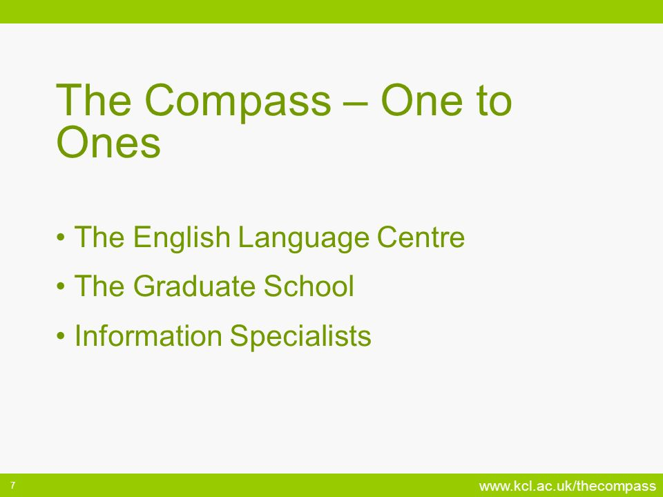 www.kcl.ac.uk/thecompass 7 The Compass – One to Ones The English Language Centre The Graduate School Information Specialists