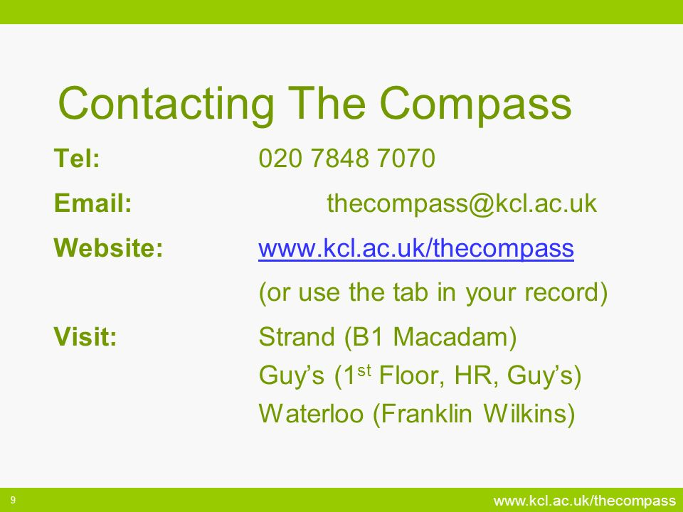www.kcl.ac.uk/thecompass 9 Contacting The Compass Tel:020 7848 7070 Email:thecompass@kcl.ac.uk Website:www.kcl.ac.uk/thecompasswww.kcl.ac.uk/thecompass (or use the tab in your record) Visit:Strand (B1 Macadam) Guys (1 st Floor, HR, Guys) Waterloo (Franklin Wilkins)
