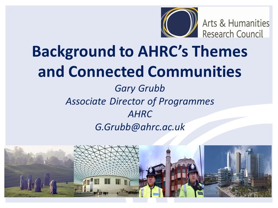 Background to AHRCs Themes and Connected Communities Gary Grubb Associate Director of Programmes AHRC G.Grubb@ahrc.ac.uk