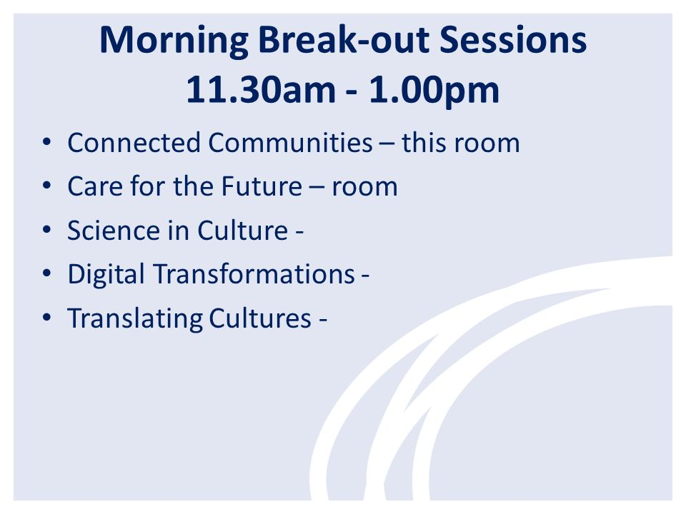 Morning Break-out Sessions 11.30am - 1.00pm Connected Communities – this room Care for the Future – room Science in Culture - Digital Transformations