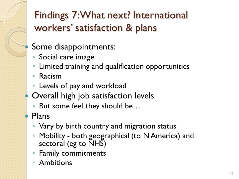 Findings 7: What next? International workers satisfaction & plans Some disappointments: Social care image Limited training and qualification opportuni
