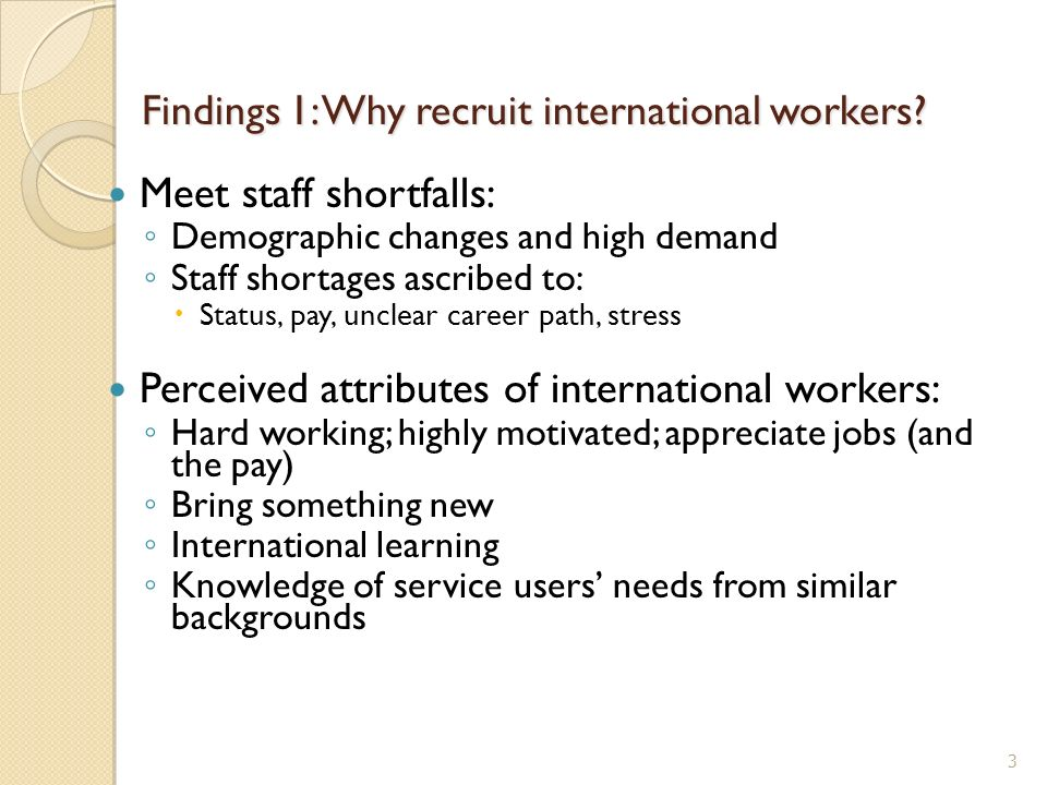 Findings 1: Why recruit international workers? Meet staff shortfalls: Demographic changes and high demand Staff shortages ascribed to: Status, pay, un