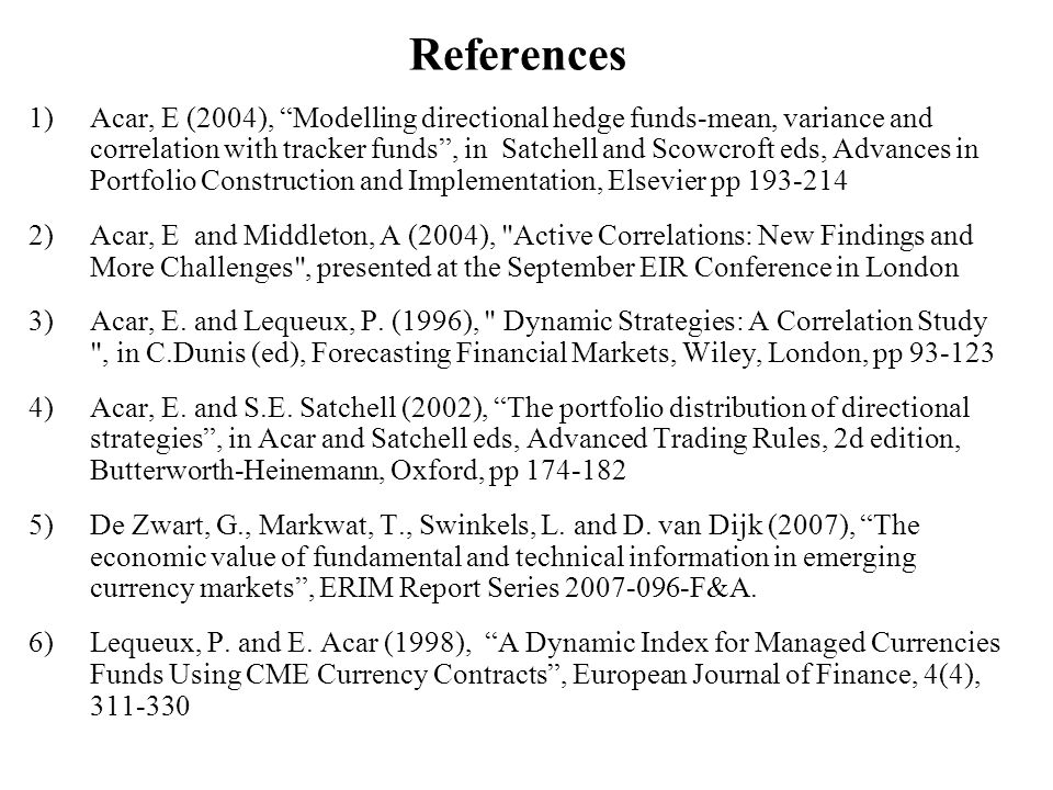 References 1)Acar, E (2004), Modelling directional hedge funds-mean, variance and correlation with tracker funds, in Satchell and Scowcroft eds, Advan