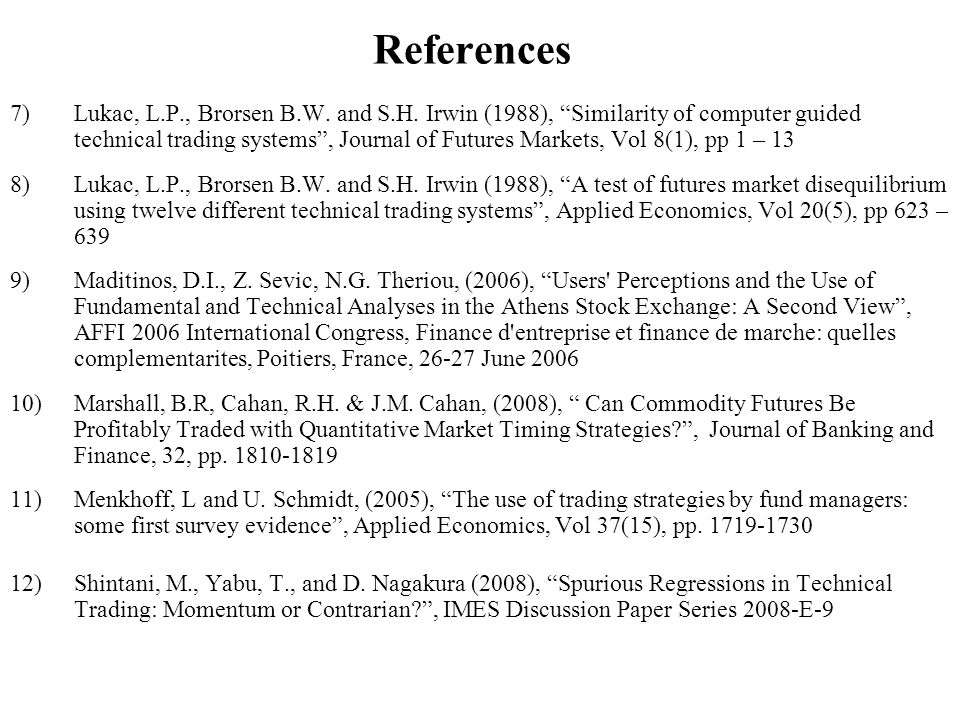 References 7)Lukac, L.P., Brorsen B.W. and S.H. Irwin (1988), Similarity of computer guided technical trading systems, Journal of Futures Markets, Vol