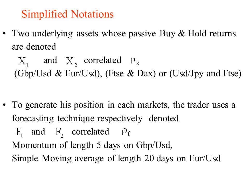 Simplified Notations Two underlying assets whose passive Buy & Hold returns are denoted and correlated (Gbp/Usd & Eur/Usd), (Ftse & Dax) or (Usd/Jpy a