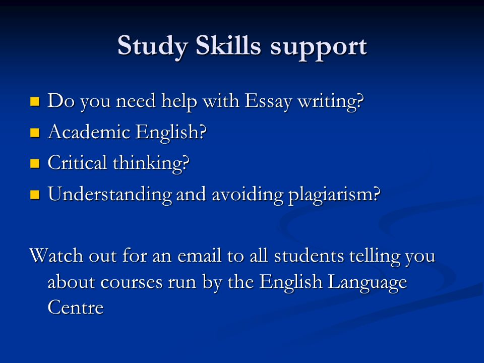 Study Skills support Do you need help with Essay writing? Do you need help with Essay writing? Academic English? Academic English? Critical thinking?