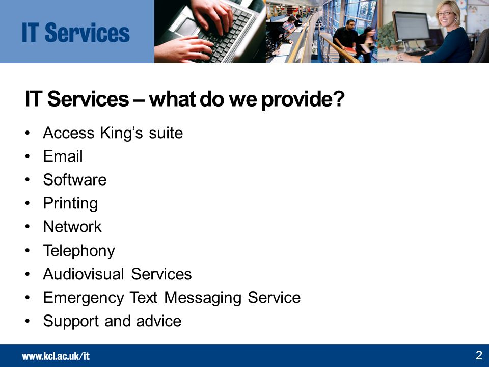 IT Services – what do we provide? Access Kings suite Email Software Printing Network Telephony Audiovisual Services Emergency Text Messaging Service S