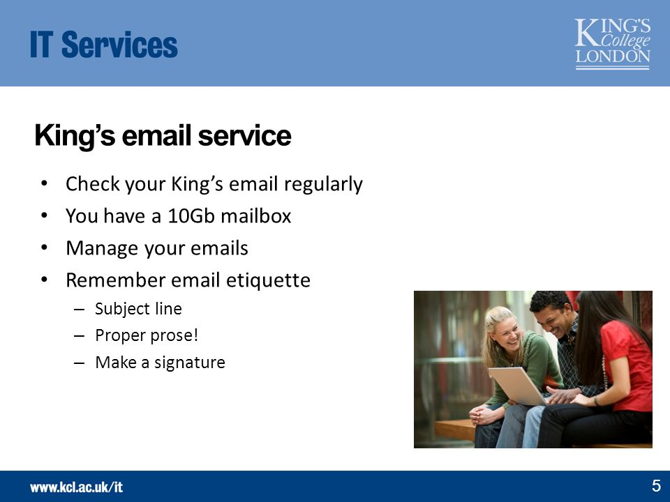 Kings email service 5 Check your Kings email regularly You have a 10Gb mailbox Manage your emails Remember email etiquette – Subject line – Proper pro