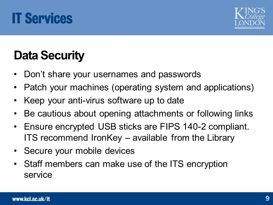 Data Security Dont share your usernames and passwords Patch your machines (operating system and applications) Keep your anti-virus software up to date