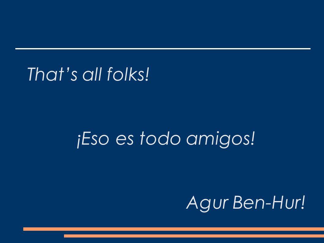 Thats all folks! ¡Eso es todo amigos! Agur Ben-Hur!