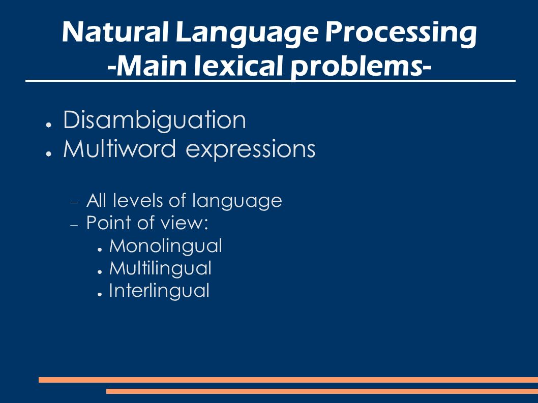 Natural Language Processing -Main lexical problems- Disambiguation Multiword expressions All levels of language Point of view: Monolingual Multilingual Interlingual