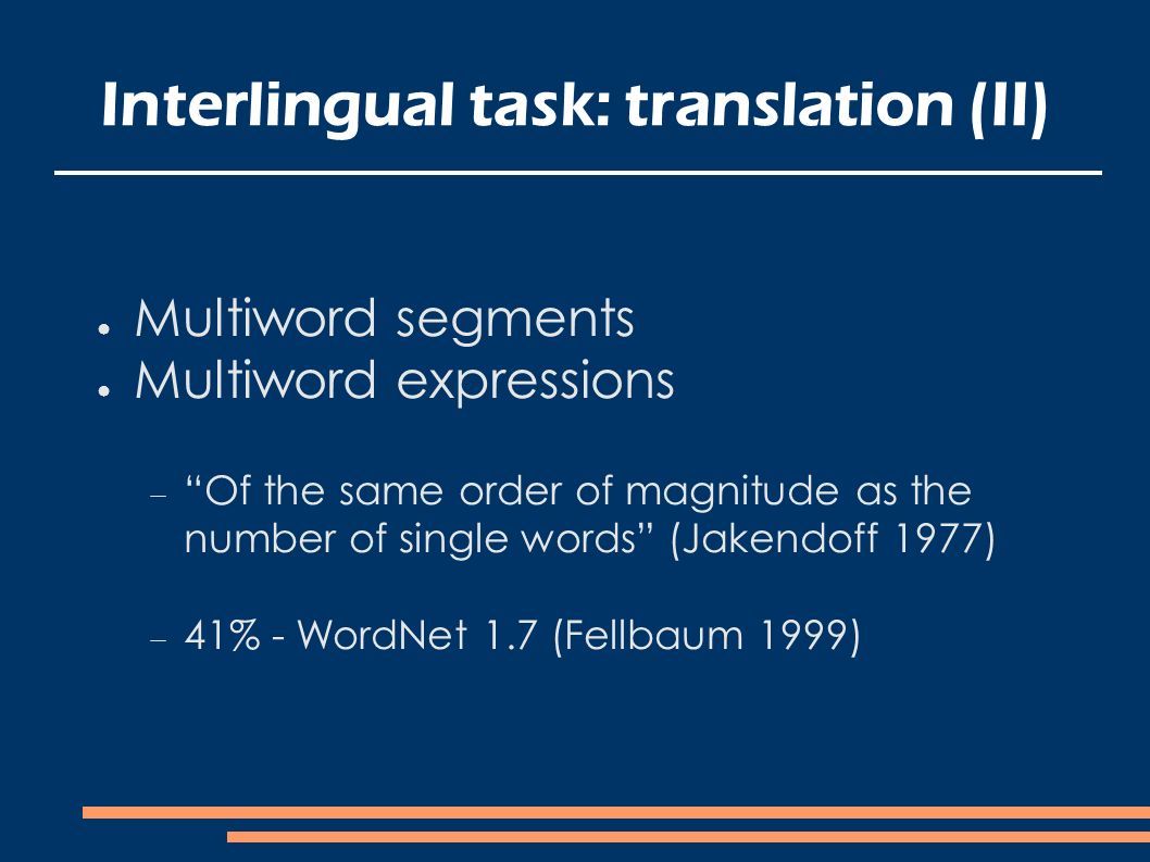Interlingual task: translation (II) Multiword segments Multiword expressions Of the same order of magnitude as the number of single words (Jakendoff 1977) 41% - WordNet 1.7 (Fellbaum 1999)
