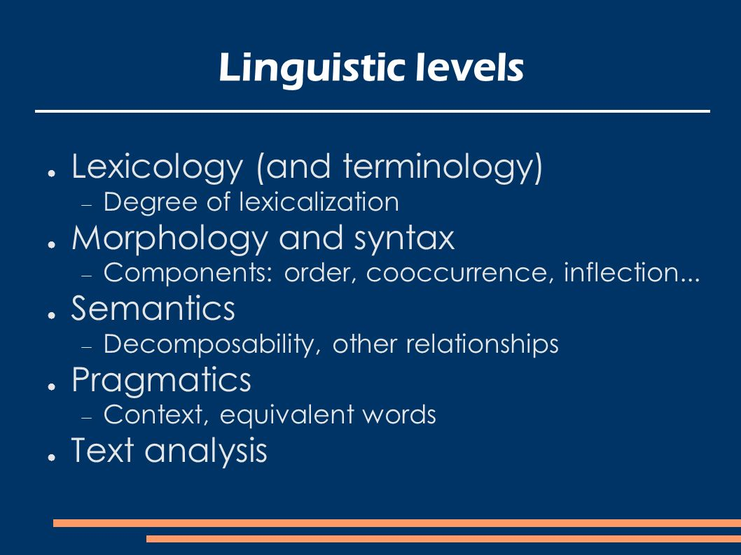 Linguistic levels Lexicology (and terminology) Degree of lexicalization Morphology and syntax Components: order, cooccurrence, inflection...