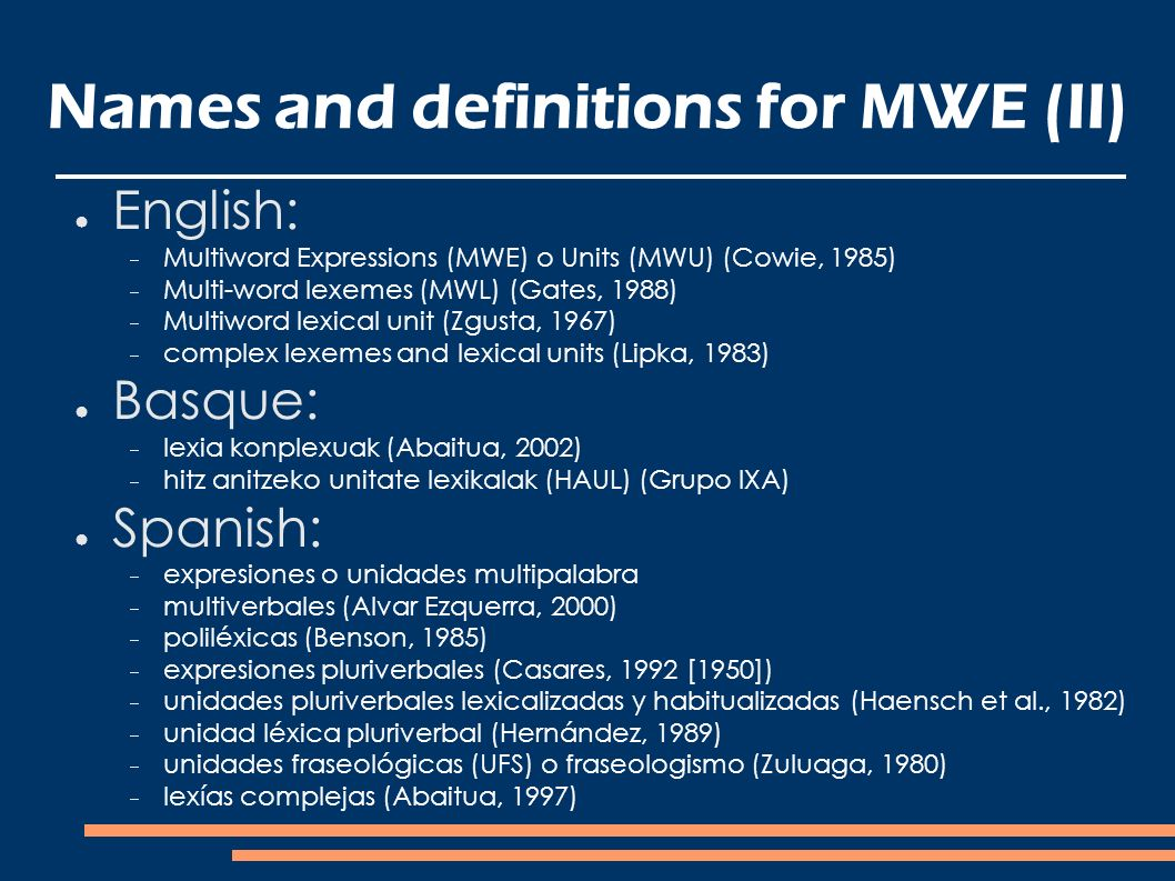 Names and definitions for MWE (II) English: Multiword Expressions (MWE) o Units (MWU) (Cowie, 1985) Multi-word lexemes (MWL) (Gates, 1988) Multiword lexical unit (Zgusta, 1967) complex lexemes and lexical units (Lipka, 1983) Basque: lexia konplexuak (Abaitua, 2002) hitz anitzeko unitate lexikalak (HAUL) (Grupo IXA) Spanish: expresiones o unidades multipalabra multiverbales (Alvar Ezquerra, 2000) poliléxicas (Benson, 1985) expresiones pluriverbales (Casares, 1992 [1950]) unidades pluriverbales lexicalizadas y habitualizadas (Haensch et al., 1982) unidad léxica pluriverbal (Hernández, 1989) unidades fraseológicas (UFS) o fraseologismo (Zuluaga, 1980) lexías complejas (Abaitua, 1997)