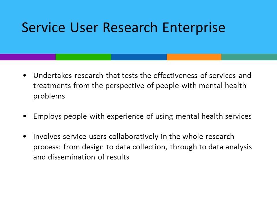 Service User Research Enterprise Undertakes research that tests the effectiveness of services and treatments from the perspective of people with mental health problems Employs people with experience of using mental health services Involves service users collaboratively in the whole research process: from design to data collection, through to data analysis and dissemination of results