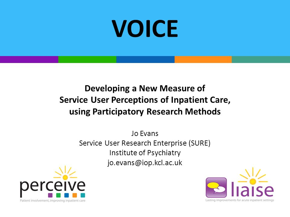 VOICE Developing a New Measure of Service User Perceptions of Inpatient Care, using Participatory Research Methods Jo Evans Service User Research Enterprise (SURE) Institute of Psychiatry jo.evans@iop.kcl.ac.uk