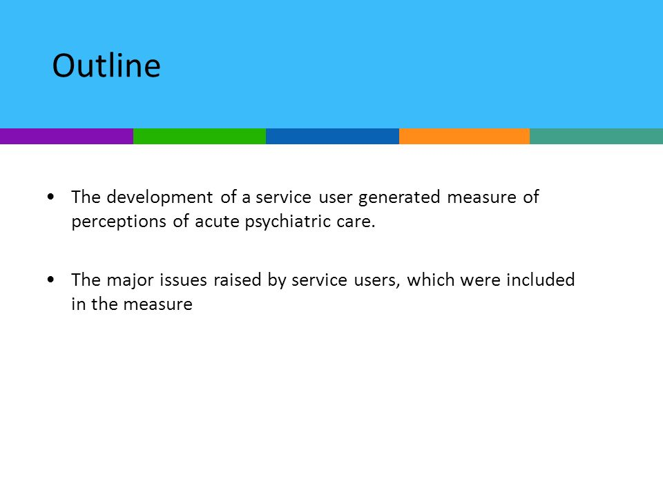 Outline The development of a service user generated measure of perceptions of acute psychiatric care.