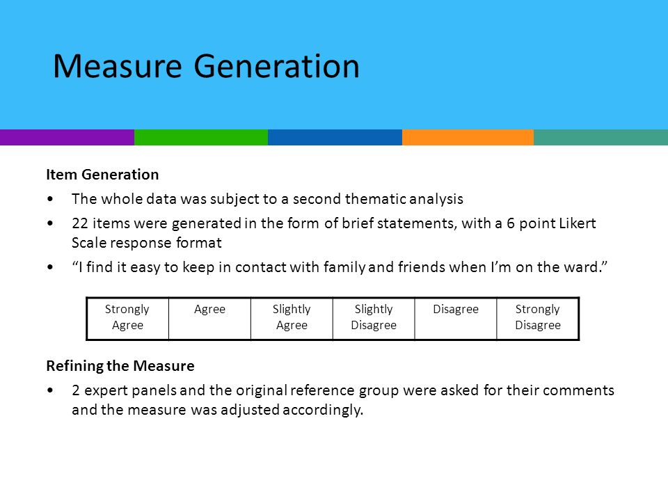 Measure Generation Item Generation The whole data was subject to a second thematic analysis 22 items were generated in the form of brief statements, with a 6 point Likert Scale response format I find it easy to keep in contact with family and friends when Im on the ward.