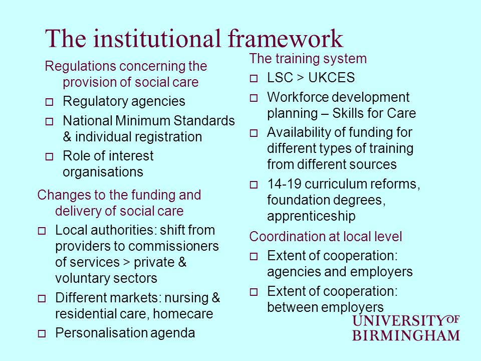 The institutional framework Regulations concerning the provision of social care Regulatory agencies National Minimum Standards & individual registration Role of interest organisations Changes to the funding and delivery of social care Local authorities: shift from providers to commissioners of services > private & voluntary sectors Different markets: nursing & residential care, homecare Personalisation agenda The training system LSC > UKCES Workforce development planning – Skills for Care Availability of funding for different types of training from different sources curriculum reforms, foundation degrees, apprenticeship Coordination at local level Extent of cooperation: agencies and employers Extent of cooperation: between employers