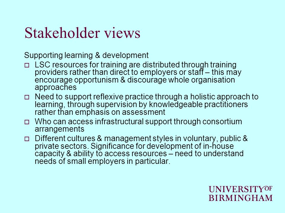 Stakeholder views Supporting learning & development LSC resources for training are distributed through training providers rather than direct to employers or staff – this may encourage opportunism & discourage whole organisation approaches Need to support reflexive practice through a holistic approach to learning, through supervision by knowledgeable practitioners rather than emphasis on assessment Who can access infrastructural support through consortium arrangements Different cultures & management styles in voluntary, public & private sectors.