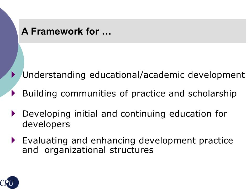 Conceptual framework: meaning and scope of educational development Guiding principles, values and ethics of practice Educational development units Expertise of educational developers Evaluation of impact of educational development The Core Dimensions Educational development context and mission