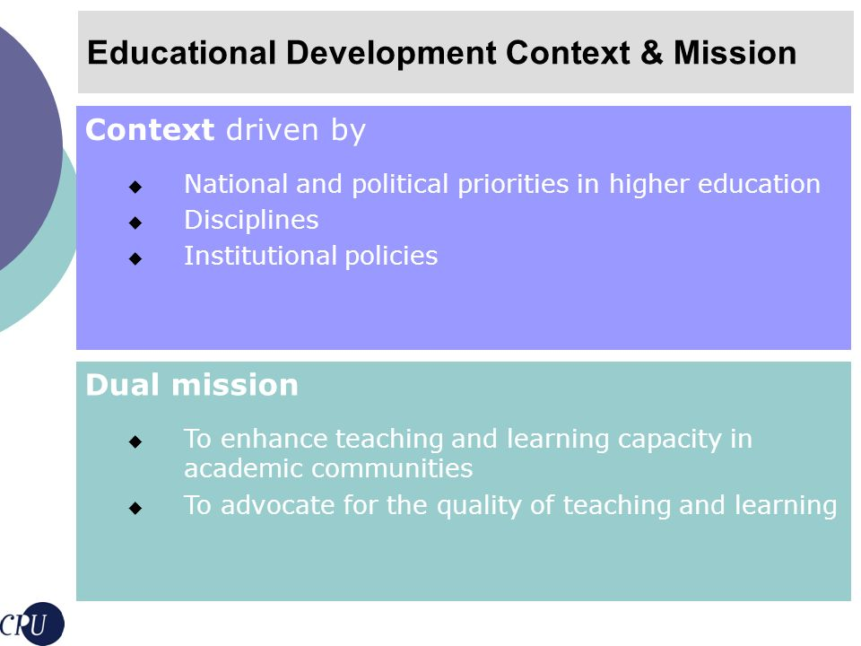 Challenges for Educational Development Credibility Rooted in strong theoretical and research foundations Strong scholarly communities To ascertain relevance and efficacy Sustainability Mid-term and long-term structures to answer long term needs and changes