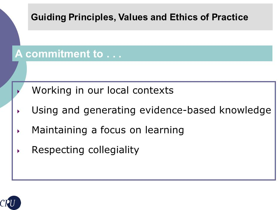 Articulating clear roles Critically examining the knowledge we apply Respecting the perspectives of colleagues Maintaining confidentiality Contributing to development of practice and scholarship Guiding Principles, Values and Ethics of Practice Ethics of educational development imply