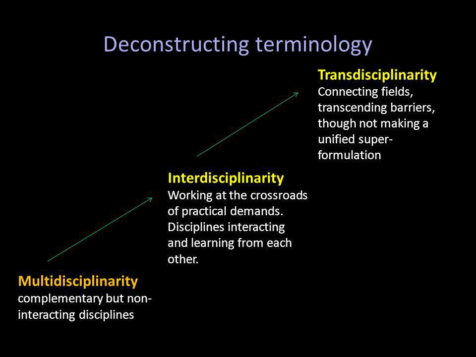 Deconstructing terminology Transdisciplinarity Connecting fields, transcending barriers, though not making a unified super- formulation Interdisciplinarity Working at the crossroads of practical demands.