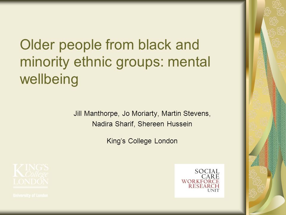 Older people from black and minority ethnic groups: mental wellbeing Jill Manthorpe, Jo Moriarty, Martin Stevens, Nadira Sharif, Shereen Hussein Kings College London