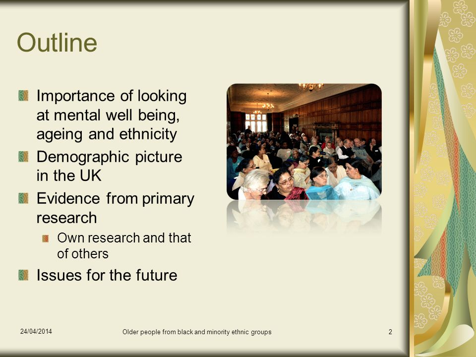 24/04/2014 Older people from black and minority ethnic groups2 Outline Importance of looking at mental well being, ageing and ethnicity Demographic picture in the UK Evidence from primary research Own research and that of others Issues for the future