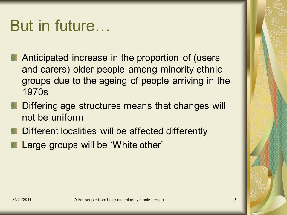 But in future… Anticipated increase in the proportion of (users and carers) older people among minority ethnic groups due to the ageing of people arriving in the 1970s Differing age structures means that changes will not be uniform Different localities will be affected differently Large groups will be White other 24/04/2014 Older people from black and minority ethnic groups8
