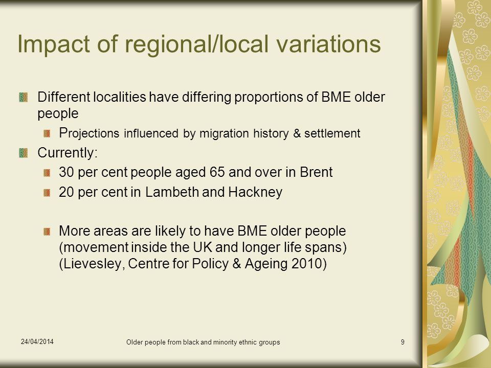 24/04/2014 Older people from black and minority ethnic groups9 Impact of regional/local variations Different localities have differing proportions of BME older people P rojections influenced by migration history & settlement Currently: 30 per cent people aged 65 and over in Brent 20 per cent in Lambeth and Hackney More areas are likely to have BME older people (movement inside the UK and longer life spans) (Lievesley, Centre for Policy & Ageing 2010)