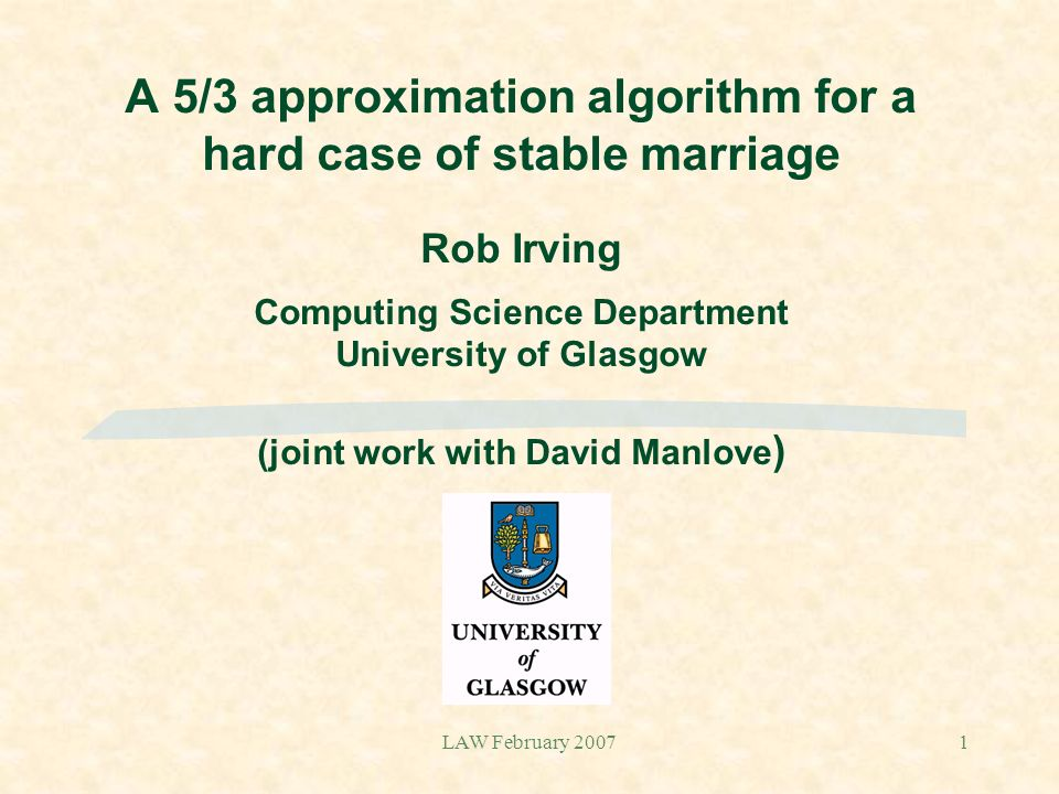 LAW February 20071 A 5/3 approximation algorithm for a hard case of stable marriage Rob Irving Computing Science Department University of Glasgow (joi